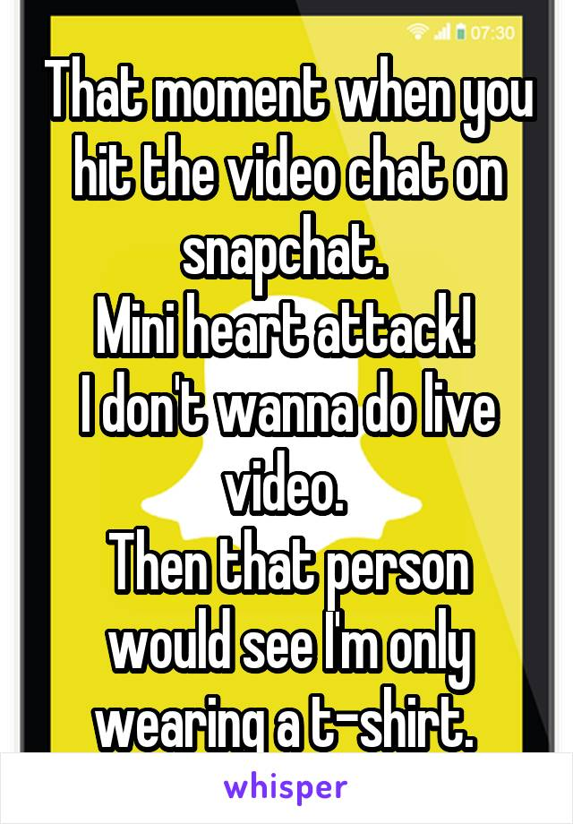 That moment when you hit the video chat on snapchat.  Mini heart attack!  I don't wanna do live video.  Then that person would see I'm only wearing a t-shirt.