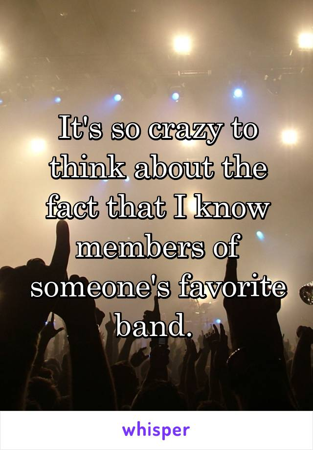 It's so crazy to think about the fact that I know members of someone's favorite band.