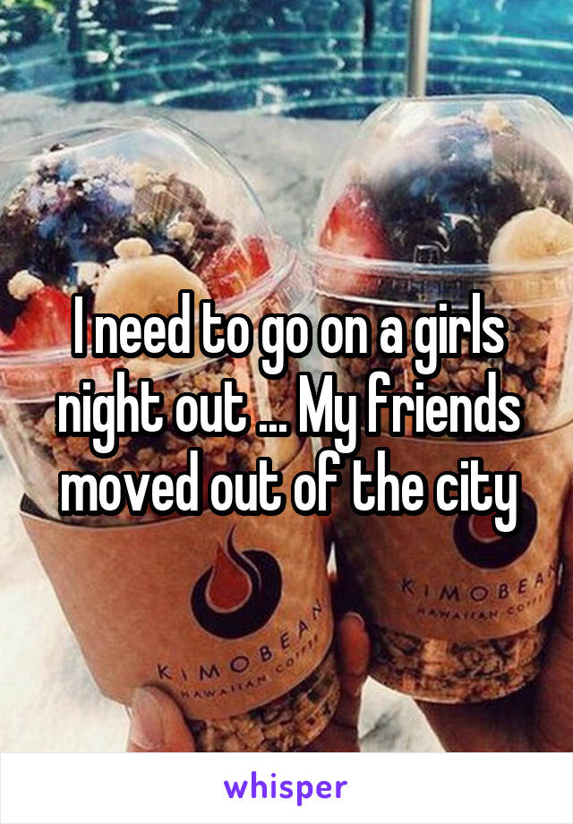 I need to go on a girls night out ... My friends moved out of the city