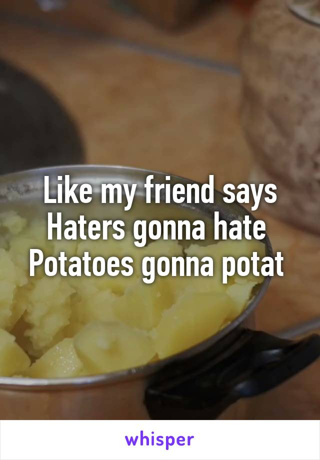 Like my friend says Haters gonna hate  Potatoes gonna potat