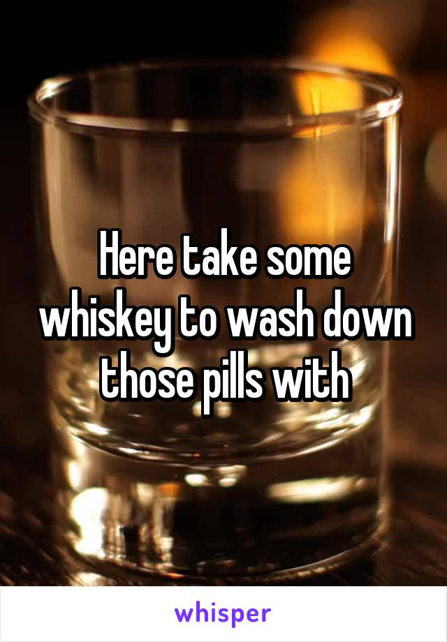 Here take some whiskey to wash down those pills with
