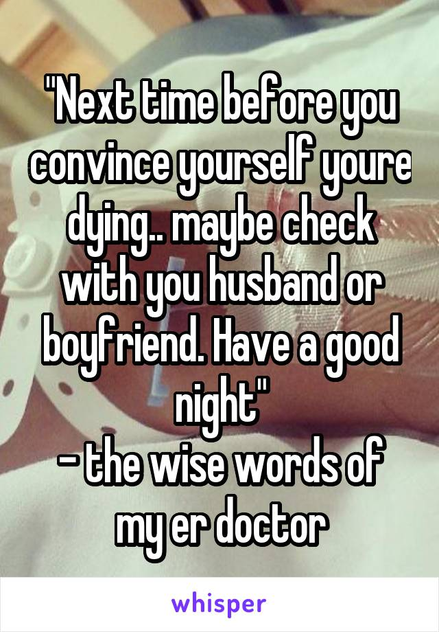 """Next time before you convince yourself youre dying.. maybe check with you husband or boyfriend. Have a good night"" - the wise words of my er doctor"