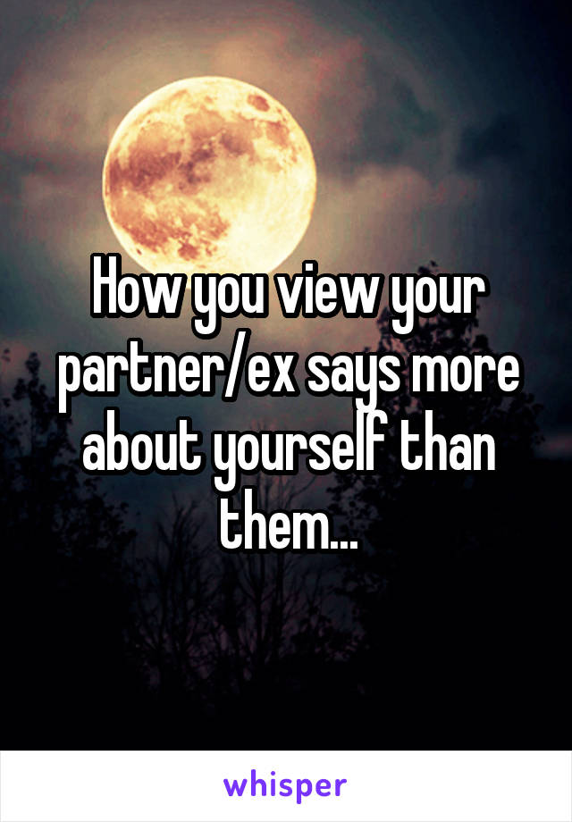 How you view your partner/ex says more about yourself than them...