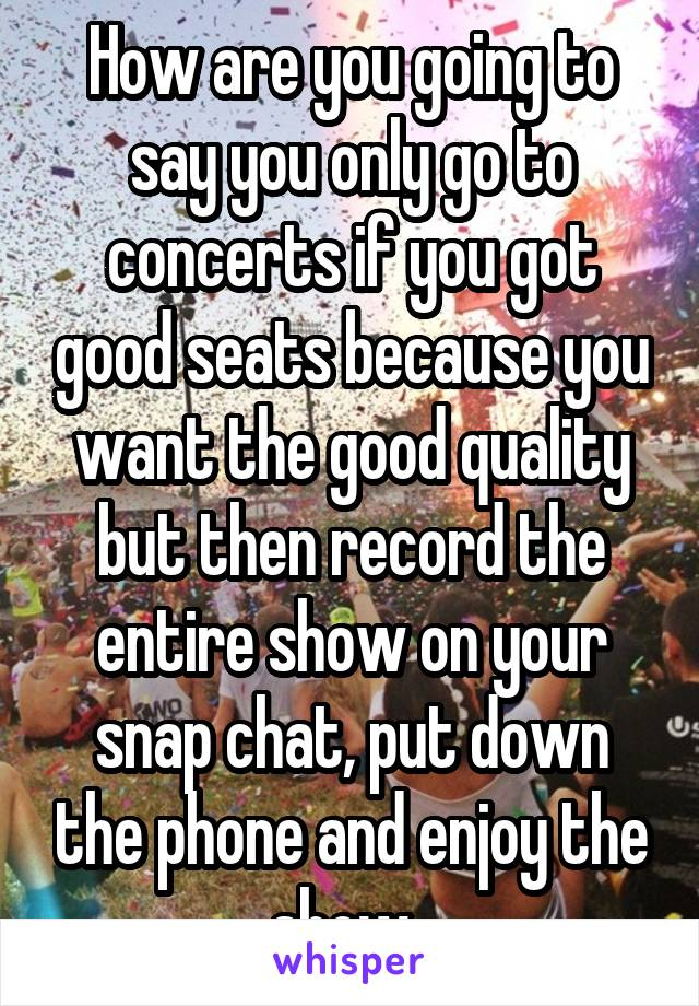 How are you going to say you only go to concerts if you got good seats because you want the good quality but then record the entire show on your snap chat, put down the phone and enjoy the show.