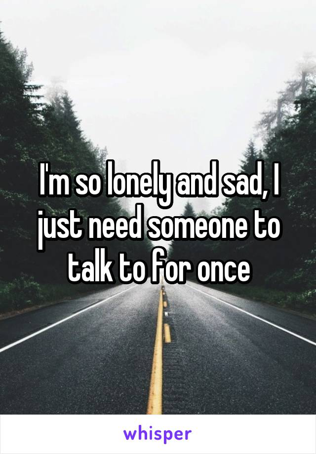 I'm so lonely and sad, I just need someone to talk to for once