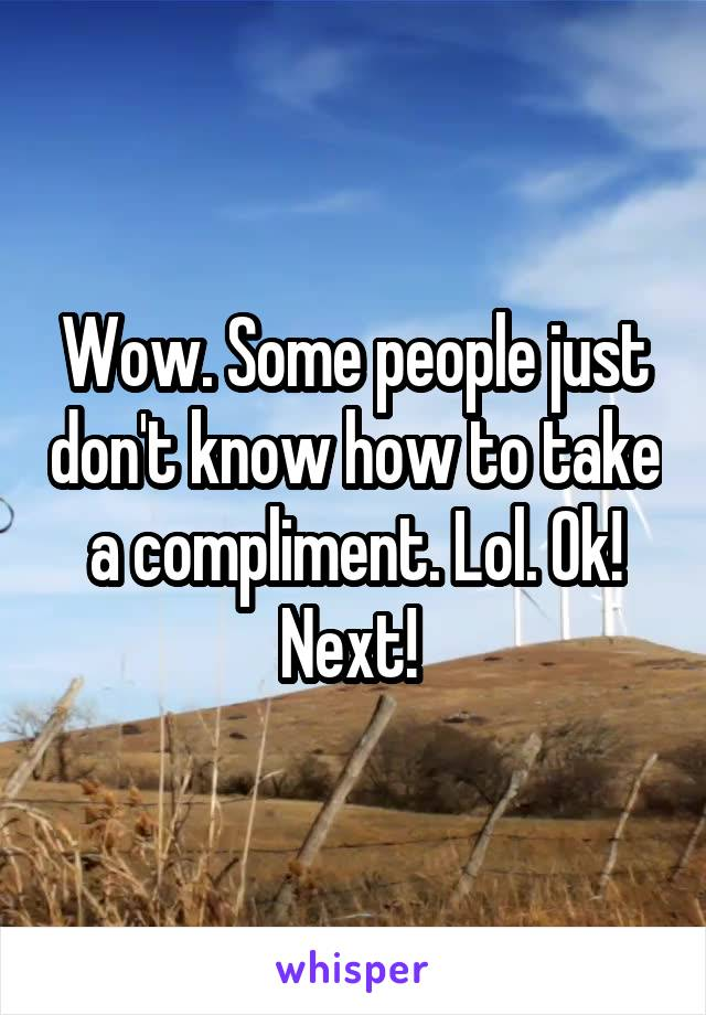 Wow. Some people just don't know how to take a compliment. Lol. Ok! Next!