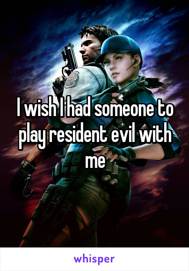 I wish I had someone to play resident evil with me