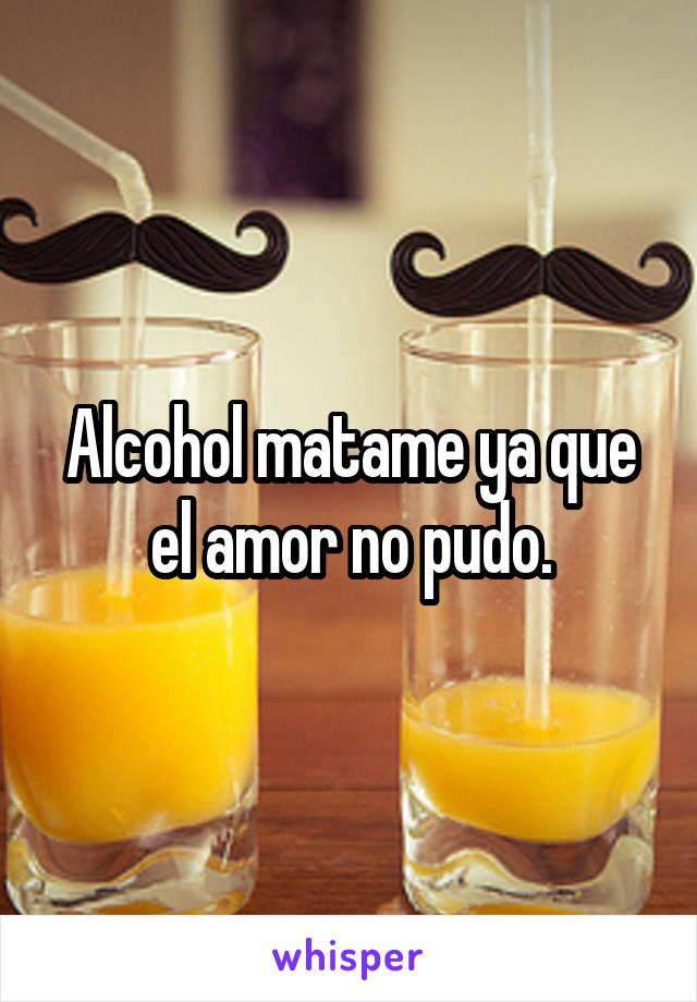 Alcohol matame ya que el amor no pudo.