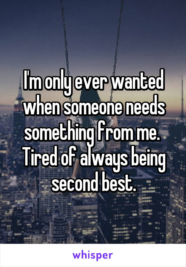 I'm only ever wanted when someone needs something from me.  Tired of always being second best.