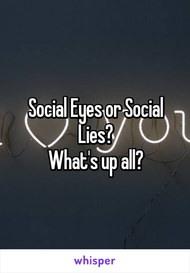 Social Eyes or Social Lies? What's up all?