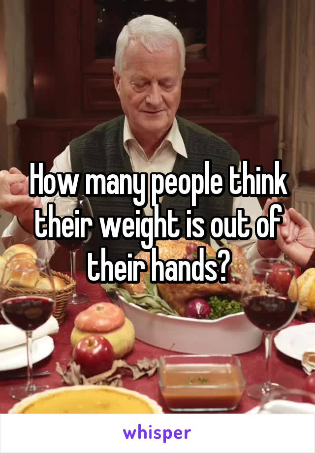 How many people think their weight is out of their hands?