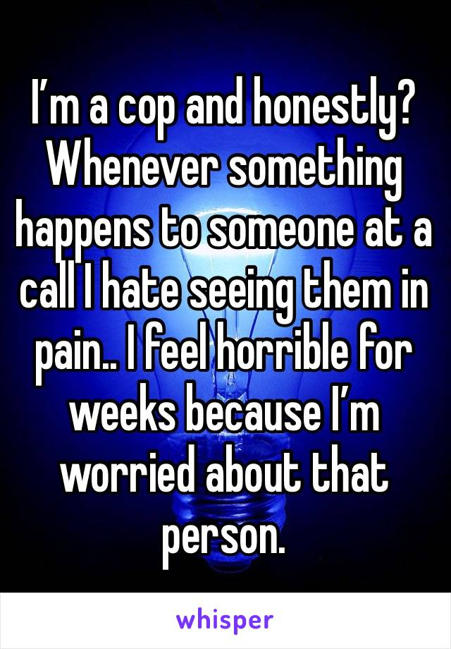 I'm a cop and honestly? Whenever something happens to someone at a call I hate seeing them in pain.. I feel horrible for weeks because I'm worried about that person.