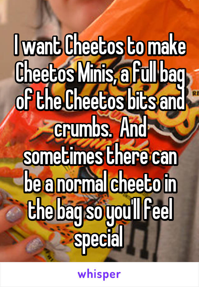 I want Cheetos to make Cheetos Minis, a full bag of the Cheetos bits and crumbs.  And sometimes there can be a normal cheeto in the bag so you'll feel special
