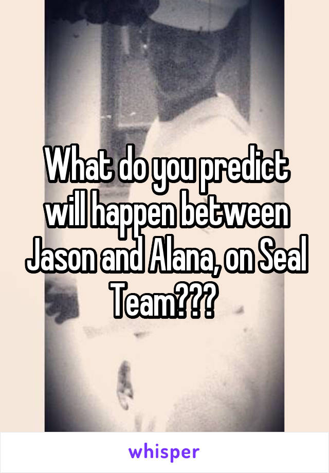 What do you predict will happen between Jason and Alana, on Seal Team???