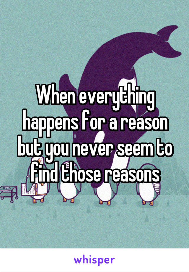 When everything happens for a reason but you never seem to find those reasons