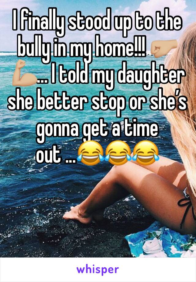I finally stood up to the bully in my home!!! 🤛🏼💪🏼... I told my daughter she better stop or she's gonna get a time out ...😂😂😂