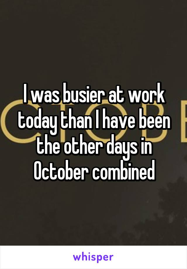 I was busier at work today than I have been the other days in October combined
