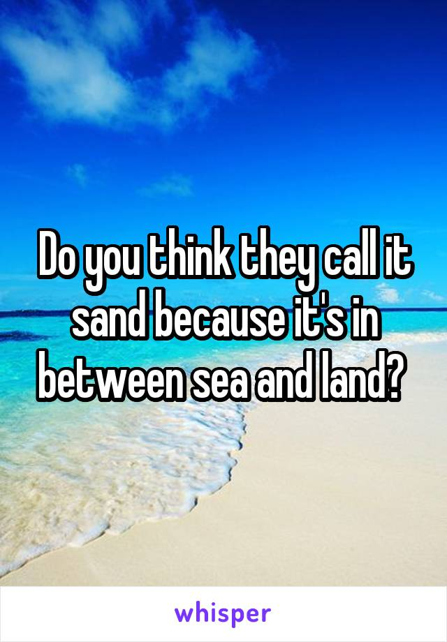 Do you think they call it sand because it's in between sea and land?