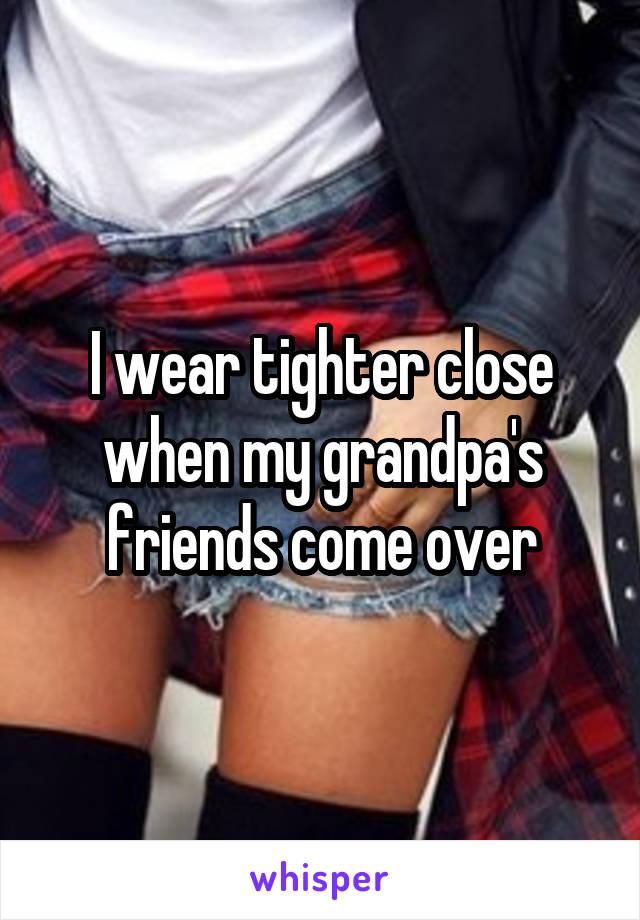 I wear tighter close when my grandpa's friends come over