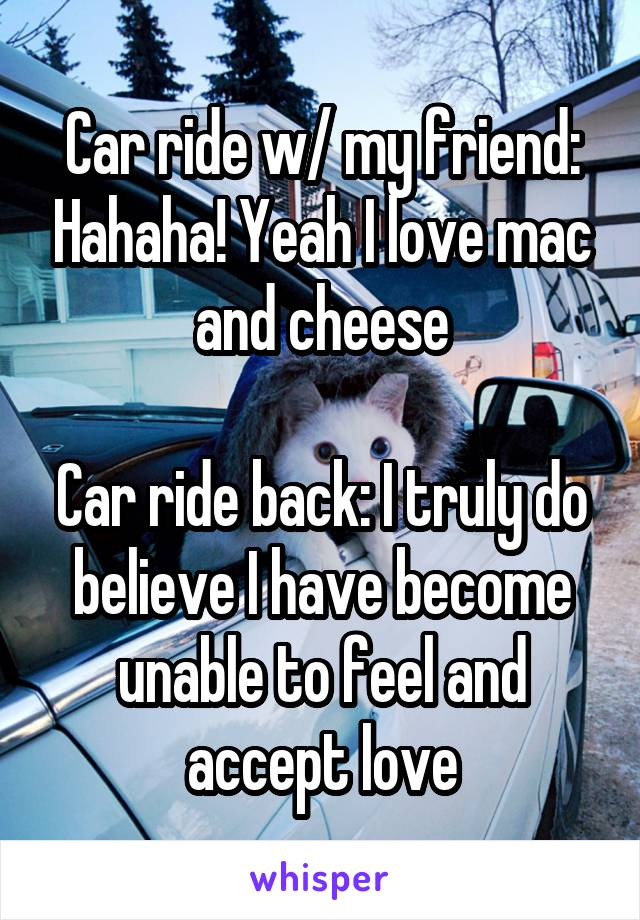 Car ride w/ my friend: Hahaha! Yeah I love mac and cheese  Car ride back: I truly do believe I have become unable to feel and accept love