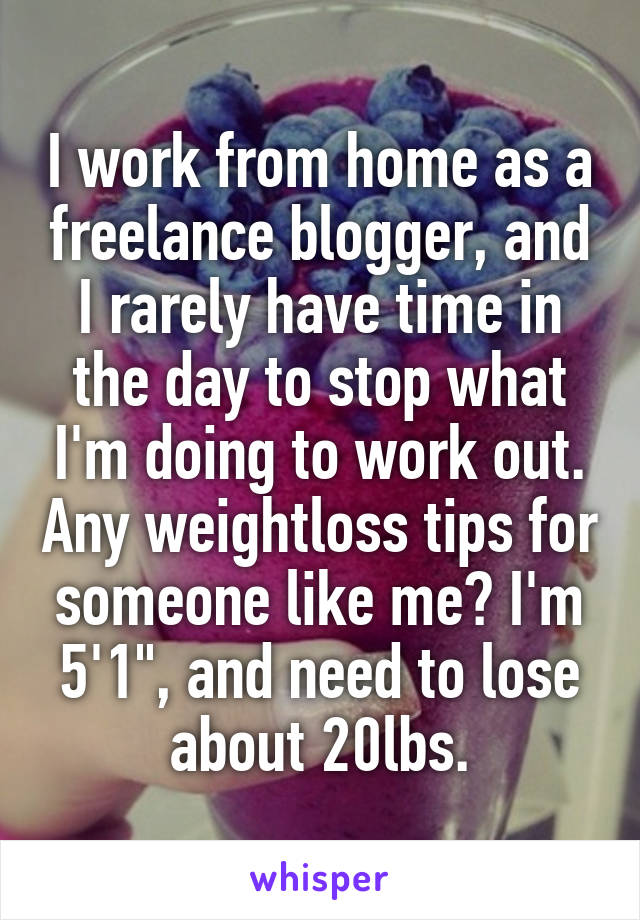 """I work from home as a freelance blogger, and I rarely have time in the day to stop what I'm doing to work out. Any weightloss tips for someone like me? I'm 5'1"""", and need to lose about 20lbs."""