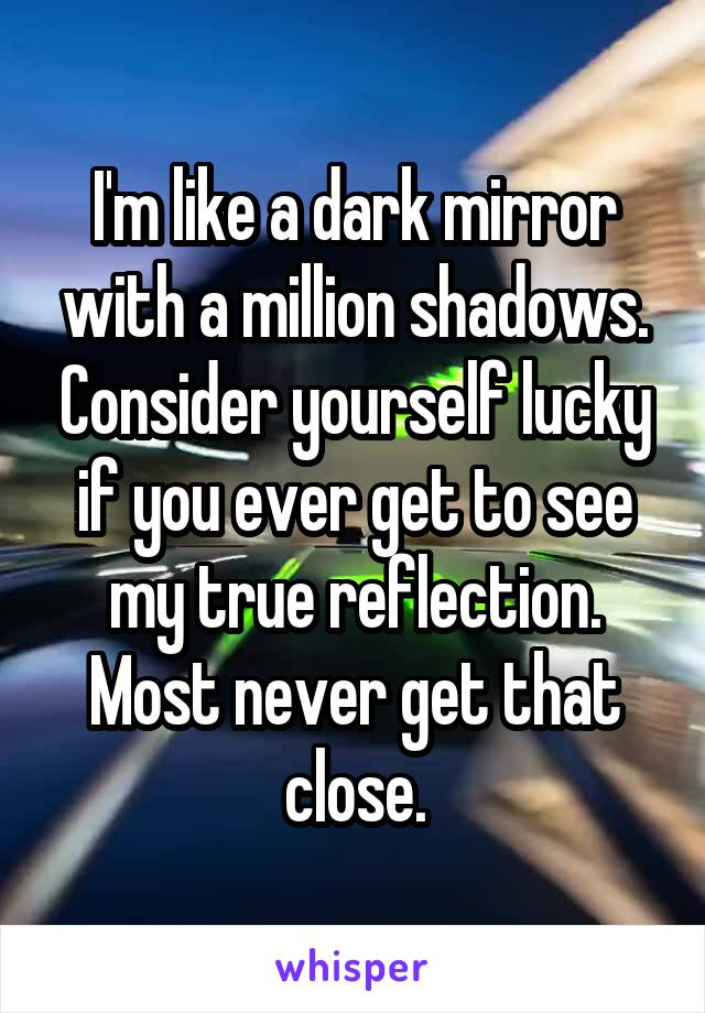 I'm like a dark mirror with a million shadows. Consider yourself lucky if you ever get to see my true reflection. Most never get that close.