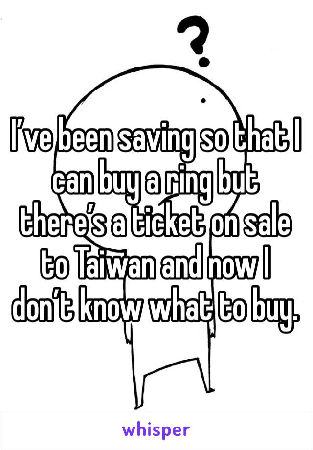 I've been saving so that I can buy a ring but there's a ticket on sale to Taiwan and now I don't know what to buy.