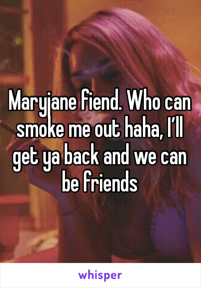 Maryjane fiend. Who can smoke me out haha, I'll get ya back and we can be friends