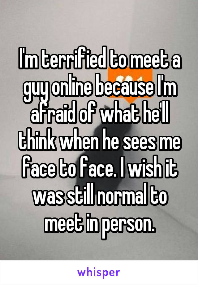 I'm terrified to meet a guy online because I'm afraid of what he'll think when he sees me face to face. I wish it was still normal to meet in person.
