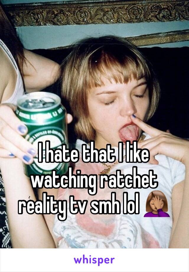I hate that I like watching ratchet reality tv smh lol 🤦🏽♀️