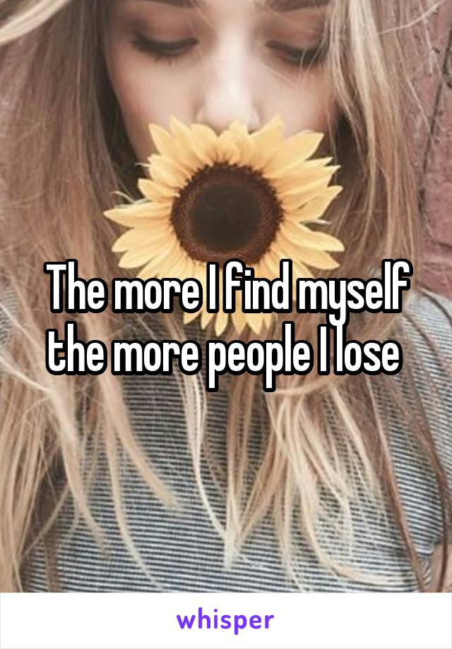 The more I find myself the more people I lose