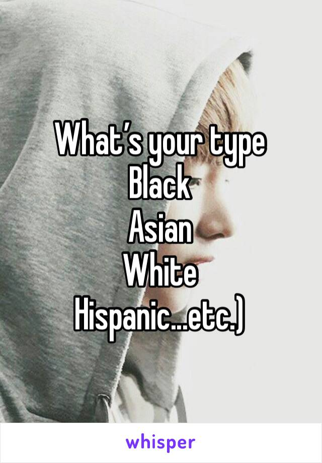 What's your type  Black  Asian White Hispanic...etc.)