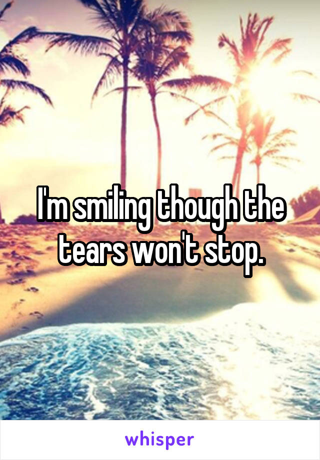 I'm smiling though the tears won't stop.