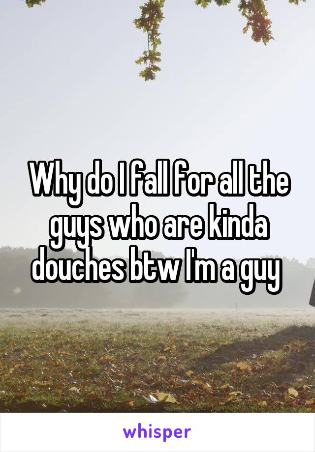 Why do I fall for all the guys who are kinda douches btw I'm a guy