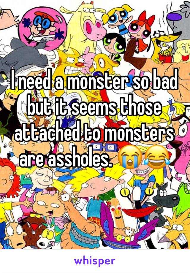I need a monster so bad but it seems those attached to monsters are assholes. 😭😂