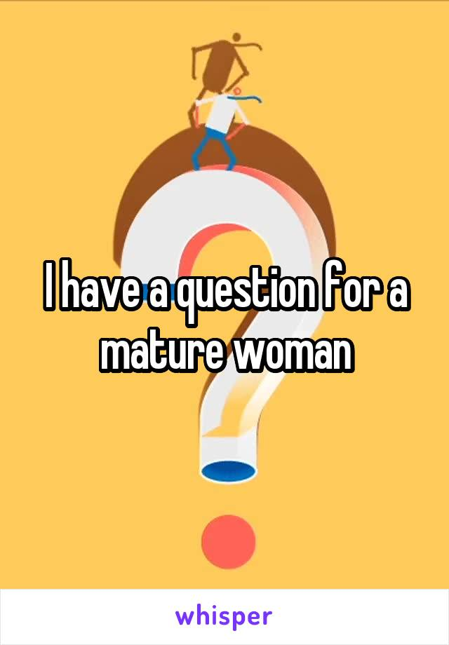 I have a question for a mature woman