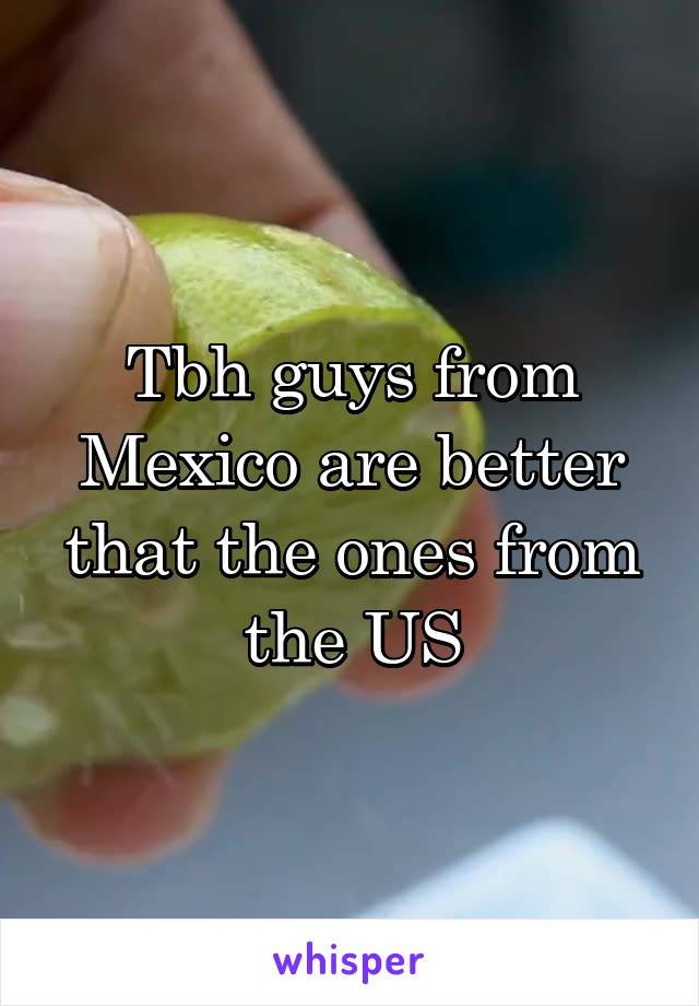 Tbh guys from Mexico are better that the ones from the US