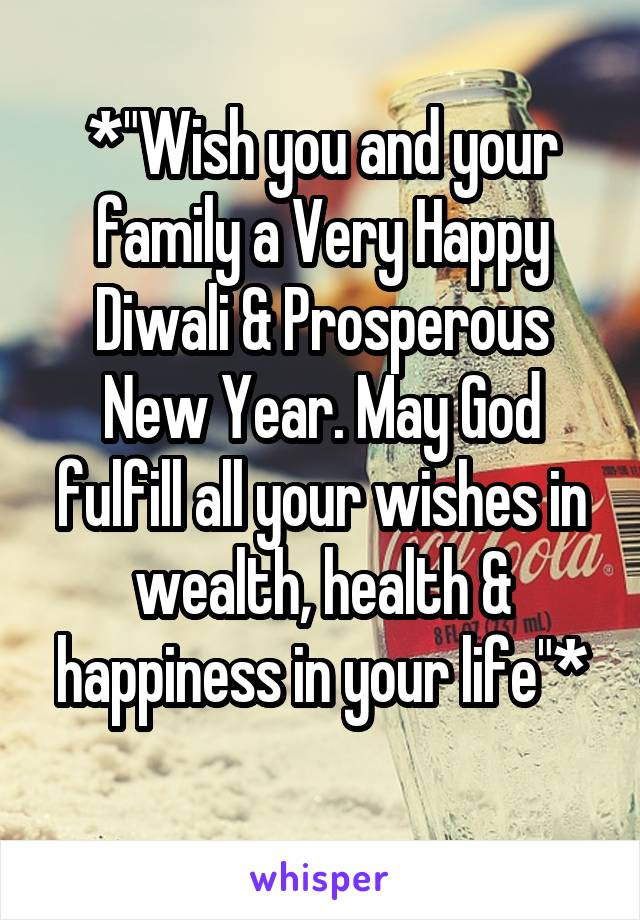 "*""Wish you and your family a Very Happy Diwali & Prosperous New Year. May God fulfill all your wishes in wealth, health & happiness in your life""*"