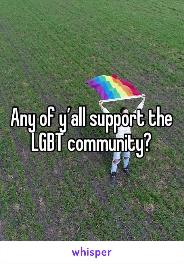 Any of y'all support the LGBT community?