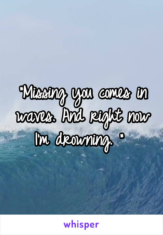 """""""Missing you comes in waves. And right now I'm drowning. """""""