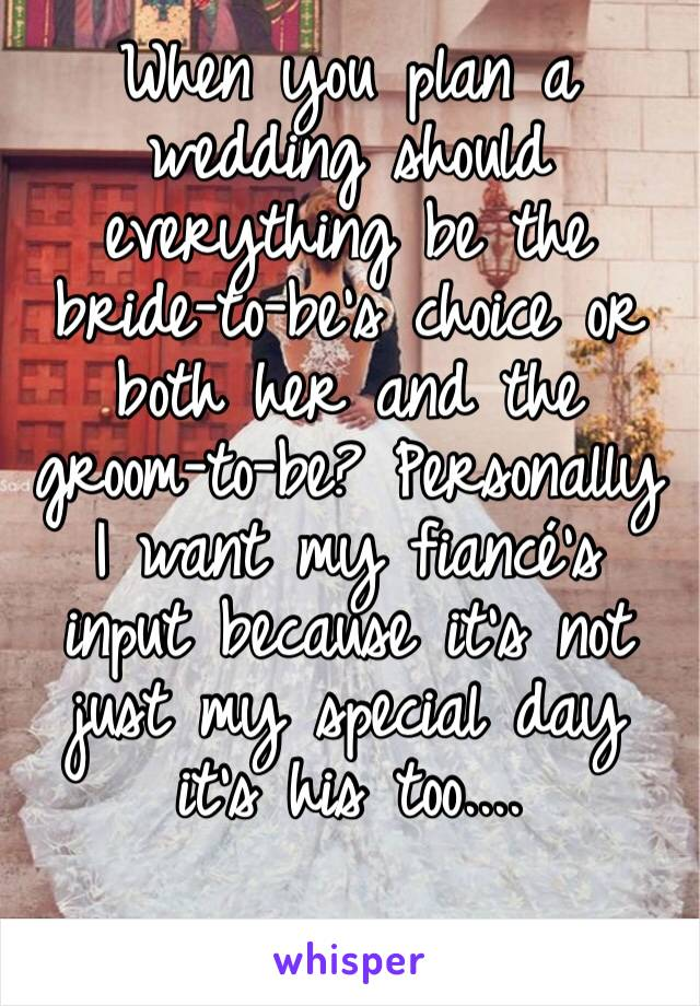 When you plan a wedding should everything be the bride-to-be's choice or both her and the groom-to-be? Personally I want my fiancé's input because it's not just my special day it's his too....