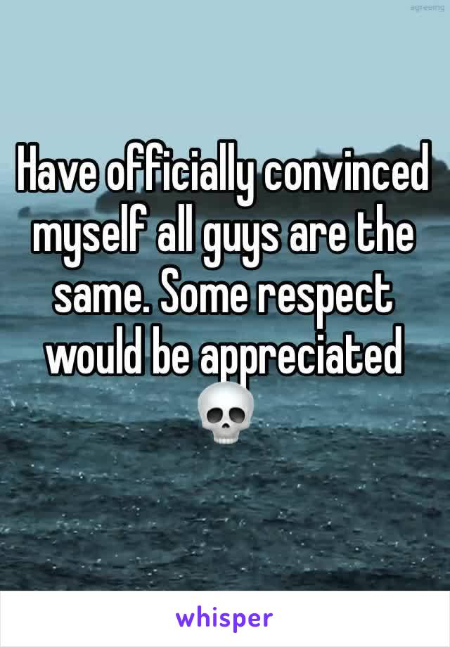 Have officially convinced myself all guys are the same. Some respect would be appreciated 💀