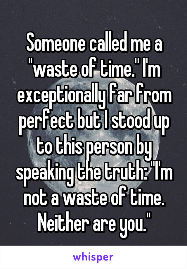 "Someone called me a ""waste of time."" I'm exceptionally far from perfect but I stood up to this person by speaking the truth: ""I'm not a waste of time. Neither are you."""