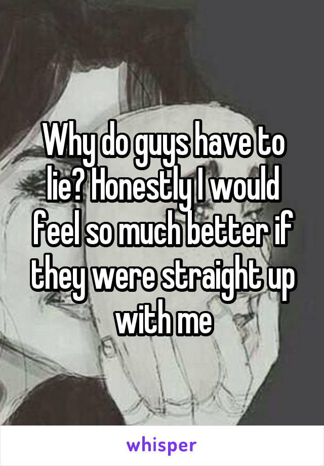 Why do guys have to lie? Honestly I would feel so much better if they were straight up with me