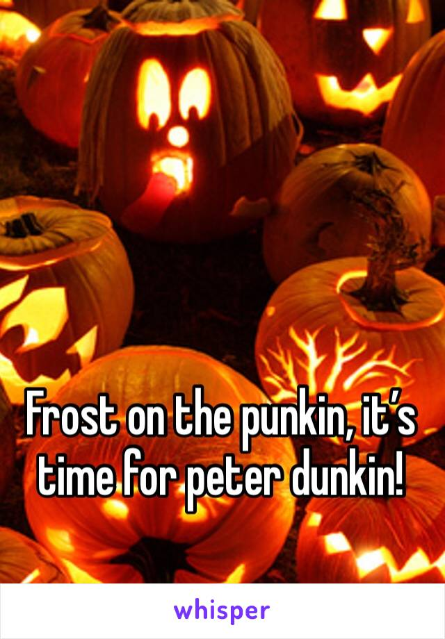 Frost on the punkin, it's time for peter dunkin!