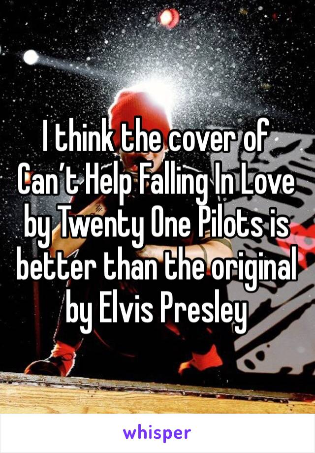 I think the cover of Can't Help Falling In Love by Twenty One Pilots is better than the original by Elvis Presley