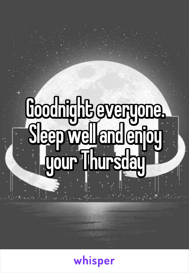 Goodnight everyone. Sleep well and enjoy your Thursday