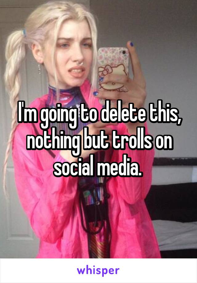 I'm going to delete this, nothing but trolls on social media.