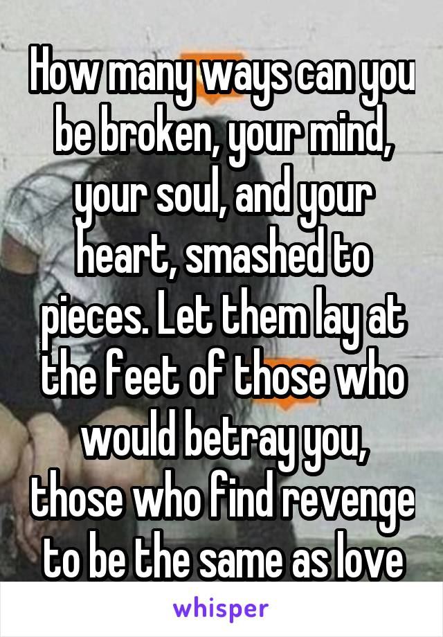 How many ways can you be broken, your mind, your soul, and your heart, smashed to pieces. Let them lay at the feet of those who would betray you, those who find revenge to be the same as love