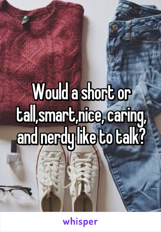 Would a short or tall,smart,nice, caring, and nerdy like to talk?